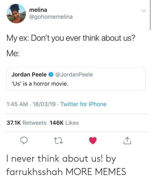Dank, Iphone, and Jordan Peele: melina  @gohomemelina  My ex: Don't you ever think about us?  Me:  Jordan Peele@JordanPeele  'Us' is a horror movie.  1:45 AM - 18/03/19 Twitter for iPhone  37.1K Retweets 146K Likes I never think about us! by farrukhsshah MORE MEMES
