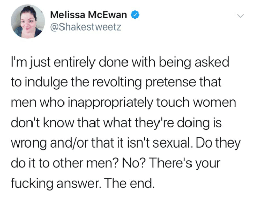 Other Men: Melissa McEwan  @Shakestweetz  I'm just entirely done with being asked  to indulge the revolting pretense that  men who inappropriately touch women  don't know that what they're doing is  wrong and/or that it isn't sexual. Do they  do it to other men? No? lThere's your  fucking answer. The end