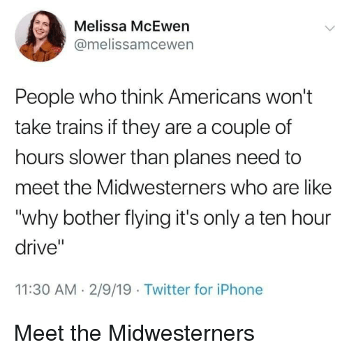 "Iphone, Twitter, and Drive: Melissa McEwen  @melissamcewen  People who think Americans won't  take trains if they are a couple of  hours slower than planes need to  meet the Midwesterners who are like  ""why bother flying it's only a ten hour  drive""  11:30 AM. 2/9/19 Twitter for iPhone Meet the Midwesterners"