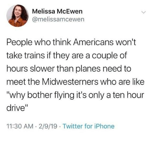 "Dank, Iphone, and Twitter: Melissa McEwen  @melissamcewen  People who think Americans won't  take trains if they are a couple of  hours slower than planes need to  meet the Midwesterners who are like  ""why bother flying it's only a ten hour  drive""  11:30 AM 2/9/19 Twitter for iPhone"
