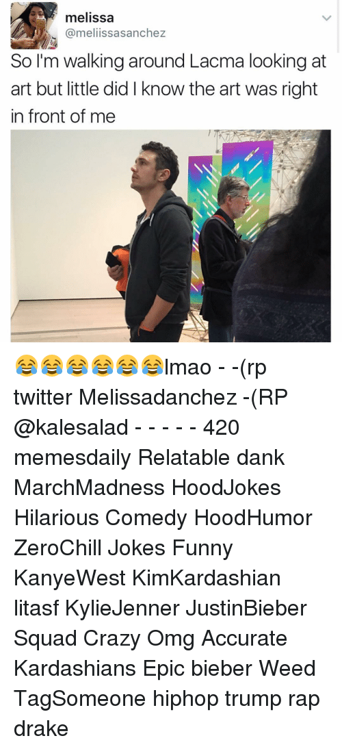 Memes, 🤖, and Lacma: melissa  @meli issasanchez  So I'm walking around Lacma looking at  art but little did l know the art was right  in front of me 😂😂😂😂😂😂lmao - -(rp twitter Melissadanchez -(RP @kalesalad - - - - - 420 memesdaily Relatable dank MarchMadness HoodJokes Hilarious Comedy HoodHumor ZeroChill Jokes Funny KanyeWest KimKardashian litasf KylieJenner JustinBieber Squad Crazy Omg Accurate Kardashians Epic bieber Weed TagSomeone hiphop trump rap drake