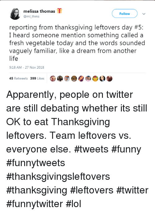 A Dream, Apparently, and Fresh: melissa thomas T  @ml thms  Follow  reporting from thanksgiving leftovers day #5:  I heard someone mention something called a  fresh vegetable today and the words sounded  vaguely familiar, like a dream from another  life  9:18 AM- 27 Nov 2018  45 Retweets 399 Likes Apparently, people on twitter are still debating whether its still OK to eat Thanksgiving leftovers. Team leftovers vs. everyone else. #tweets #funny #funnytweets #thanksgivingsleftovers #thanksgiving #leftovers #twitter #funnytwitter #lol