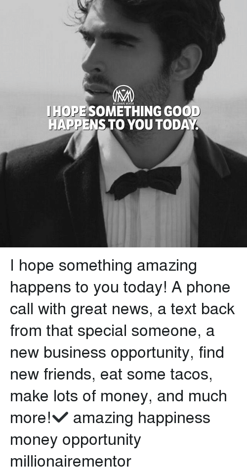 Friends, Memes, and Money: MELLIONAIRE MENTOR  JHOPE SOMETHING GOOD  HAPPENSTO YOU TODAY I hope something amazing happens to you today! A phone call with great news, a text back from that special someone, a new business opportunity, find new friends, eat some tacos, make lots of money, and much more!✔️ amazing happiness money opportunity millionairementor