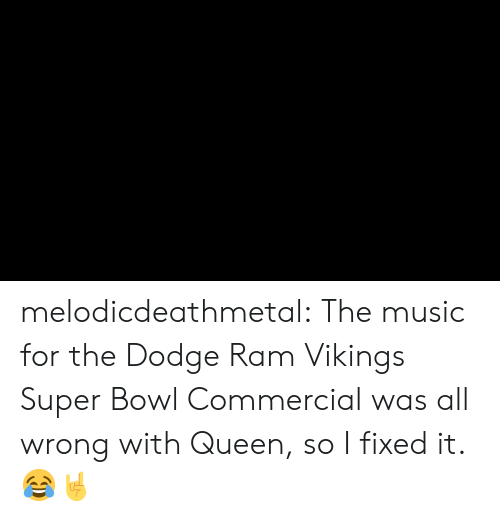 dodge ram: melodicdeathmetal:  The music for the Dodge Ram Vikings Super Bowl Commercial was all wrong with Queen, so I fixed it. 😂🤘