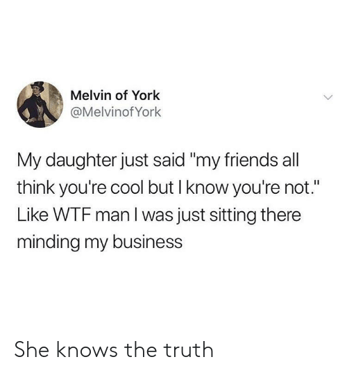 "Friends, She Knows, and Wtf: Melvin of York  @Melvinof York  My daughter just said ""my friends all  think you're cool but I know you're not.""  Like WTF man I was just sitting there  minding my business She knows the truth"