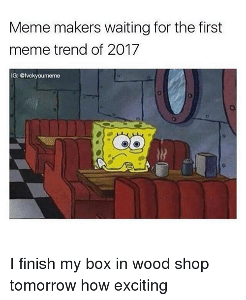 meme maker: Meme makers waiting for the first  meme trend of 2017  IG: @fvckyoumeme I finish my box in wood shop tomorrow how exciting