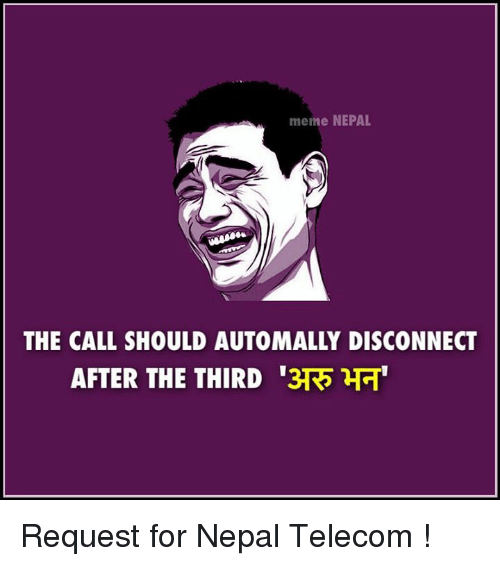 autom: meme NEPAL  THE CALL SHOULD AUTOMALLY DISCONNECT  AFTER THE THIRD 3TR  HH Request for Nepal Telecom !