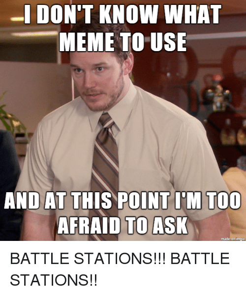 And At This Point Im Too Afraid To Ask: MEME TO USE  AND AT THIS POINT I'M TOO  AFRAID TO ASK  made on imgur BATTLE STATIONS!!! BATTLE STATIONS!!