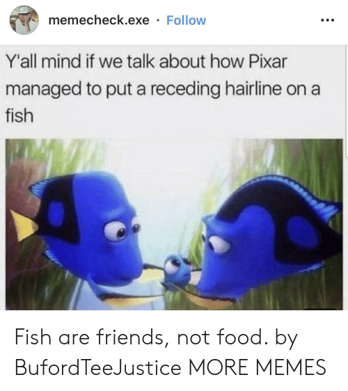 Managed: memecheck.exe Follow  Y'all mind if we talk about how Pixar  managed to put a receding hairline on  fish Fish are friends, not food. by BufordTeeJustice MORE MEMES