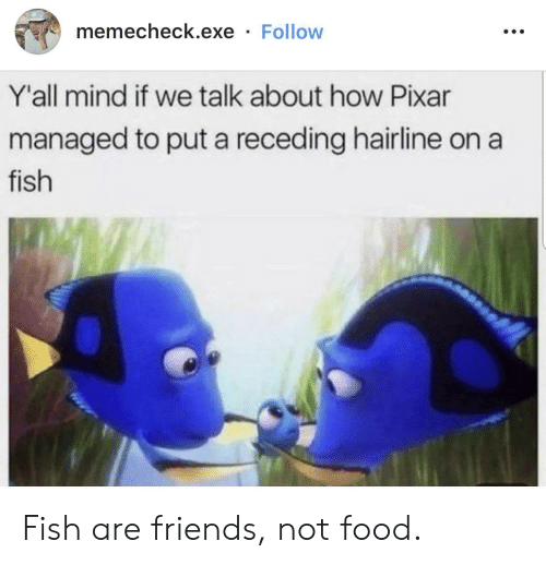 Exe: memecheck.exe Follow  Y'all mind if we talk about how Pixar  managed to put a receding hairline on  fish Fish are friends, not food.