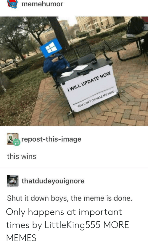 Dank, Meme, and Memes: memehumor  I WILL UPDATE NOW  YOU CANT CHANGE MY MIND  repost-this-image  this wins  thatdudeyouignore  Shut it down boys, the meme is done Only happens at important times by LittleKing555 MORE MEMES