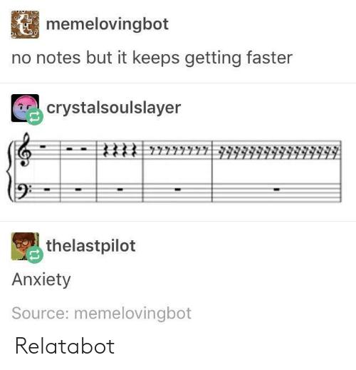 But It Keeps Getting Faster: memelovingbot  no notes but it keeps getting faster  tr-'. crysta 1 so u l Slayer  (9  thelastpilot  Anxiety  Source: memelovingbot Relatabot