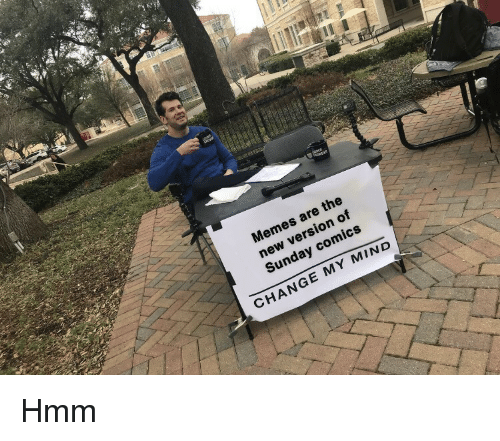 Memes, Sunday, and Change: Memes are the  new version of  Sunday comics  CHANGE MY MIND Hmm