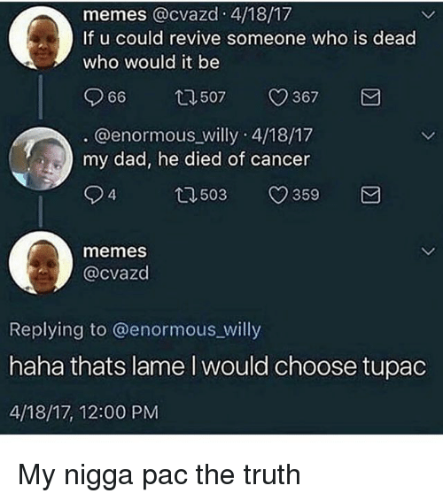 pac: memes @cvazd 4/18/17  If u could revive someone who is dead  who would it be  966  507  367  . @enormous willy 4/18/17  my dad, he died of cancer  94  503  359  memes  @cvazd  Replying to @enormous_willy  haha thats lame I would choose tupac  4/18/17, 12:00 PM My nigga pac the truth
