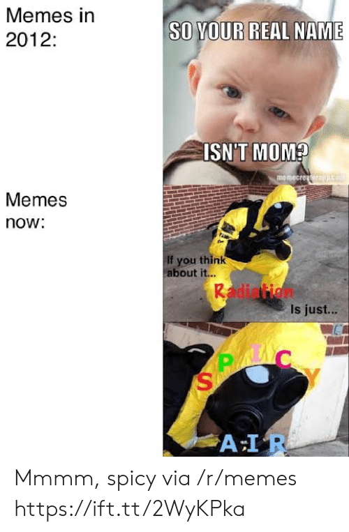 Spicy: Memes in  SO YOUR  REAL NAME  2012:  ISN'T MOM?  memecreatorajco  Memes  now:  If you think  about it...  Radiation  Is just...  A IR Mmmm, spicy via /r/memes https://ift.tt/2WyKPka