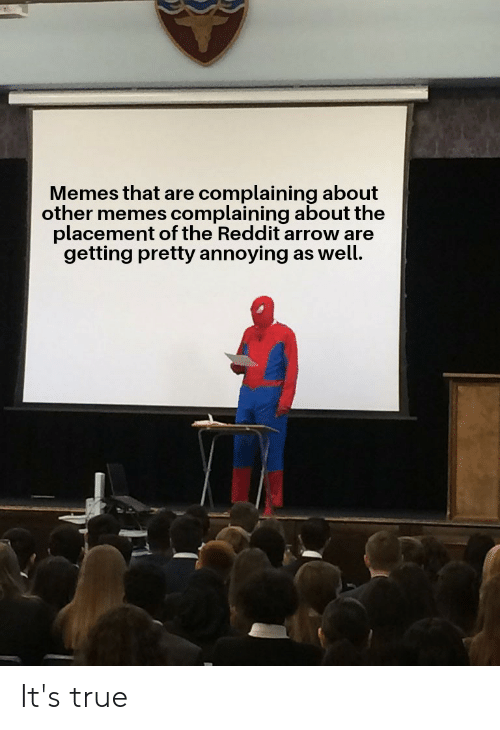 Reddit Arrow: Memes that are complaining about  other memes complaining about the  placement of the Reddit arrow are  getting pretty annoying as well. It's true