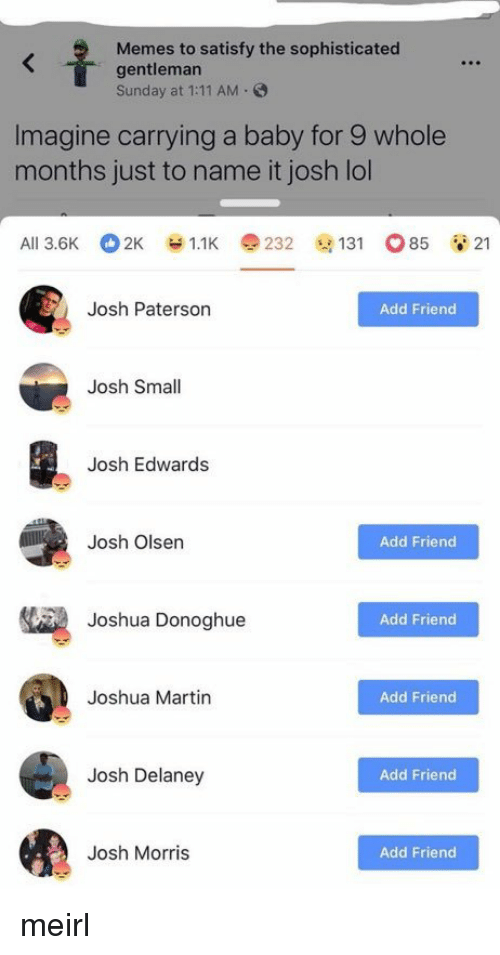 Satisfy: Memes to satisfy the sophisticated  gentleman  Sunday at 1:11 AM.  Imagine carrying a baby for 9 whole  months just to name it josh lol  Ali 3.6K 2K У 1.1K e 232 @131 o85 21  Josh Paterson  Add Friend  Josh Small  Josh Edwards  Josh Olsen  Add Friend  Joshua Donoghue  Add Friend  Joshua Martin  Add Friend  Josh Delaney  Add Friend  Josh Morris  Add Friend meirl