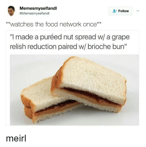 "Food Network: Memesmyselfandl  @Memesmyselfandl  L-Follow  **watches the food network once**  ""I made a puréed nut spread w/ a grape  relish reduction paired w/ brioche bun"" meirl"
