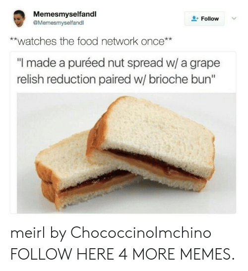 "Food Network: Memesmyselfandl  @Memesmyselfandl  L-Follow  **watches the food network once**  ""I made a puréed nut spread w/ a grape  relish reduction paired w/ brioche bun"" meirl by ChococcinoImchino FOLLOW HERE 4 MORE MEMES."