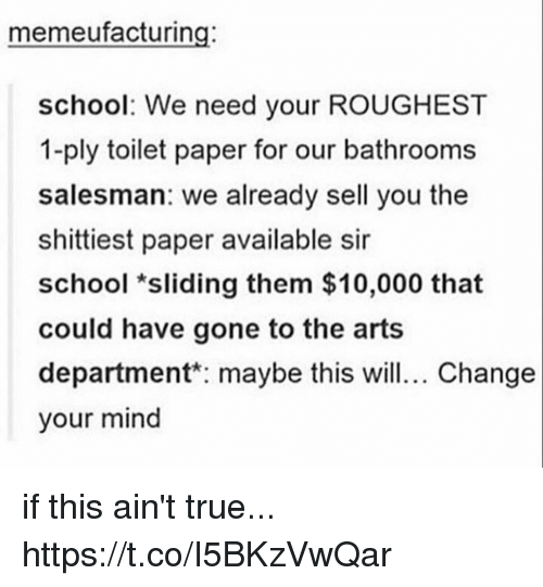 coed: memeufacturing:  school: We need your ROUGHEST  1-ply toilet paper for our bathrooms  salesman: we already sell you the  shittiest paper available sir  school *sliding them $10,000 that  could have gone to the arts  department maybe this wil. Change  your mind if this ain't true... https://t.co/I5BKzVwQar