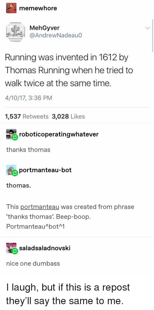 Tumblr, Time, and Running: memewhore  MehGyver  @AndrewNadeau0  Running was invented in 1612 by  Thomas Running when he tried to  walk twice at the same time.  4/10/17, 3:36 PM  1,537 Retweets 3,028 Likes  roboticoperatingwhatever  thanks thomas  portmanteau-bot  thomas.  This portmanteau was created from phrase  'thanks thomas. Beep-boop.  PortmanteauAbotM  saladsaladnovski  nice one dumbas:s