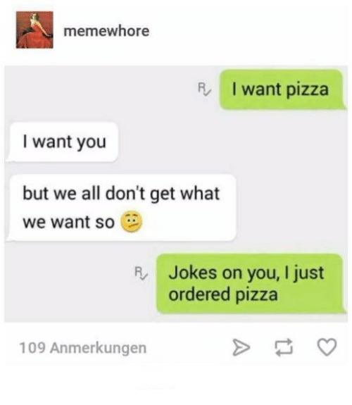 Pizza, Jokes, and Humans of Tumblr: memewhore  R  I want pizza  I want you  but we all don't get what  we want so  R Jokes on you, I just  ordered pizza  109 Anmerkungen