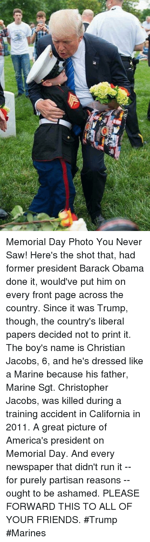 Memorial Day: Memorial Day Photo You Never Saw!   Here's the shot that, had former president Barack Obama  done it, would've put him on every front page across the  country. Since it was Trump, though, the country's liberal  papers decided not to print it.   The boy's name is Christian Jacobs, 6, and he's dressed like  a Marine because his father, Marine Sgt. Christopher Jacobs, was killed during a training accident in California in 2011.  A great picture of America's president on Memorial Day. And  every newspaper that didn't run it -- for purely partisan  reasons -- ought to be ashamed.  PLEASE FORWARD THIS TO ALL OF YOUR FRIENDS.  #Trump #Marines