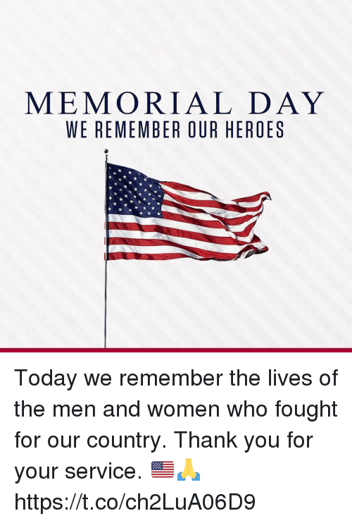 Memorial Day: MEMORIAL DAY  WE REMEMBER OUR HEROES Today we remember the lives of the men and women who fought for our country. Thank you for your service. 🇺🇸🙏 https://t.co/ch2LuA06D9