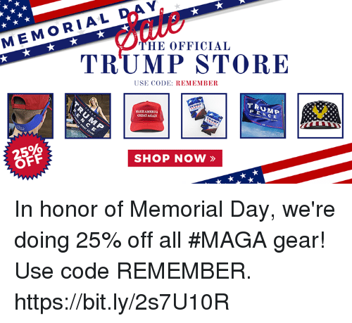Memorial Day: MEMORIAL  HE OFFICIAL  TRUMP STORE  USE CODE: REMEMBER  TRUMP  PENC E  GREATAGAN  2596  OFF  SHOP NOW » In honor of Memorial Day, we're doing 25% off all #MAGA gear! Use code REMEMBER. https://bit.ly/2s7U10R