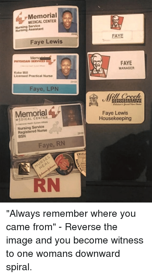 "Nursing: Memorial  MEDICAL CENTER  Nursing Service  Nursing Assistant  23103  FAYE  Faye Lewis  PHYSICIAN SERVICES  FAYE  MANAGER  Koke Mill  Licensed Practical Nurse  23103  Faye, LPN  (fill Creek  Memorial  Faye Lewis  Housekeeping  MEDICAL CENTER  Nursing Service  Registered Nurse  BSN  2310  Faye, RN  EXCEL  RN ""Always remember where you came from"" - Reverse the image and you become witness to one womans downward spiral."