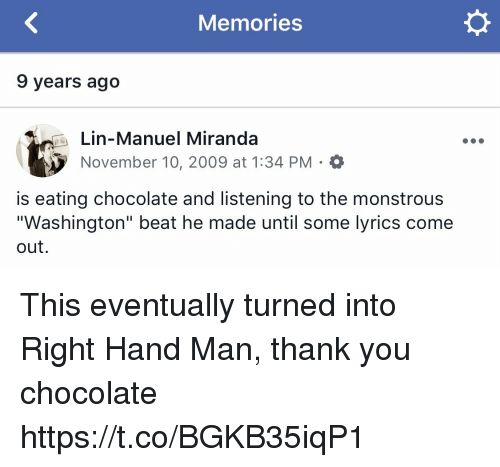 """Memes, Thank You, and Chocolate: Memories  9 years ago  Lin-Manuel Miranda  November 10, 2009 at 1:34 PM . O  is eating chocolate and listening to the monstrous  """"Washington"""" beat he made until some lyrics come  out This eventually turned into Right Hand Man, thank you chocolate https://t.co/BGKB35iqP1"""