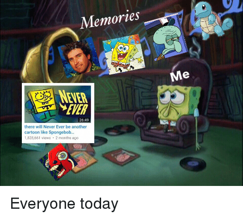 me never: Memories  Me  NEVER  EVER  26:49  there will Never Ever be another  cartoon like Spongebob..  1,828,661 views 2 months ago Everyone today