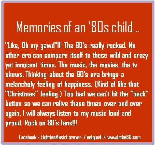 """Oh My Gawd: Memories of an '80s child  """"Like, Oh my gawd' The 80's really rocked. No  other era can compare itself to these wild and crazy  yet innocent times. The music, the movies, the tv  shows. Thinking about the BO's era brings a  melancholy feeling of happiness. (Kind of like that  """"Christmas"""" feeling.) Too bad we can't hit the """"back'  button so we can relive these times over and over  again. I will always listen to my music loud and  proud. Rock on 80's fans!!!  Facebook EightiesMusicForever original la vwwwinthe8D.com"""