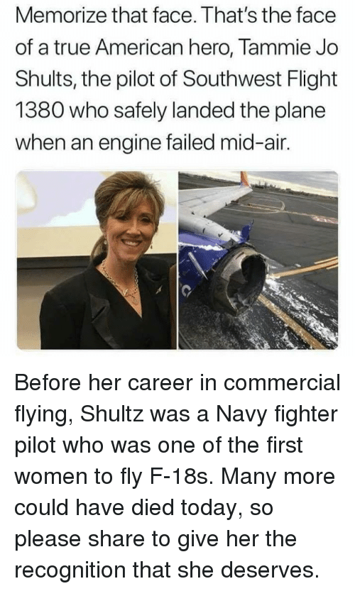 Memes, True, and American: Memorize that face. That's the face  of a true American hero, Tammie Jo  Shults, the pilot of Southwest Flight  1380 who safely landed the plane  when an engine failed mid-air. Before her career in commercial flying, Shultz was a Navy fighter pilot who was one of the first women to fly F-18s. Many more could have died today, so please share to give her the recognition that she deserves.