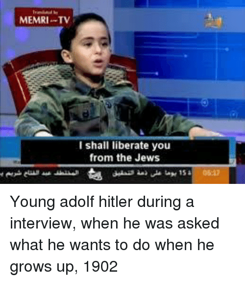 Hitler, Adolf Hitler, and Jews: MEMRI T  I shall liberate you  from the Jews Young adolf hitler during a interview, when he was asked what he wants to do when he grows up, 1902