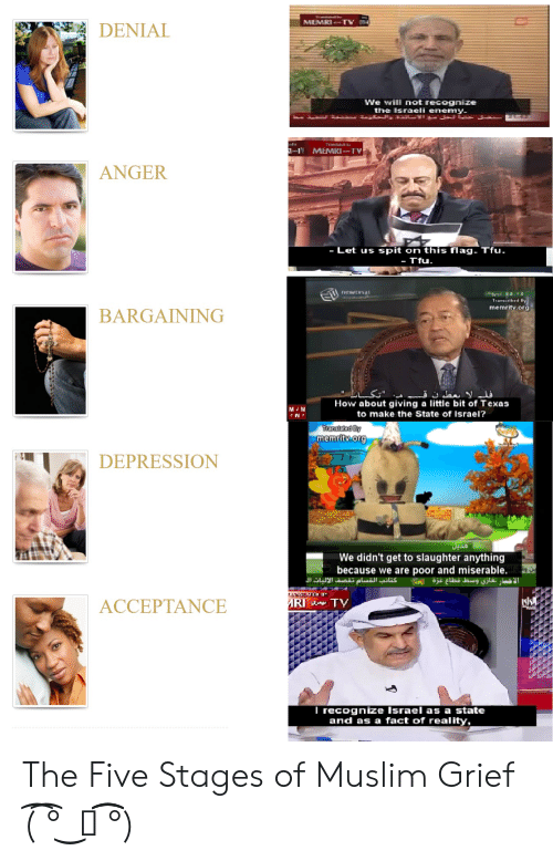 Muslim, Depression, and Israel: MEMRI TV  DENIAL  We will not recognize  the Israeli enemy  LY MEMRI -TV  ANGER  - Let us spit on this flag. Tfu.  - Tfu.  newtysat  Transcribed By  memritv.org  BARGAINING  فلم لا بعطون ق  How about giving a little bit of Texas  M M  W  to make the State of Israel?  Translated By  memritv.org  DEPRESSION  Jyas  We didn't get to slaughter anything  because we are poor and miserable.  الاخبار نغازي وسط قطاع غزة  كتائب القسام تقصف الآليات ال  NSEATED BY  MRI TY  ACCEPTANCE  Al  I recognize Israel as a state  and as a fact of reality, The Five Stages of Muslim Grief (͡ ͡° ͜ つ ͡͡°)
