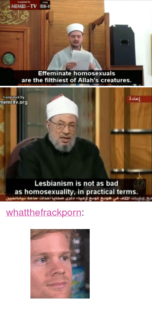 """Bad, Gif, and Tumblr: MEMRI TV  Effeminate homosexuals  are the filthiest of Allah's creatures.   Translated By  memritv.org  sale  Lesbianism is not as bad  as homosexuality, in practical terms. <p><a href=""""http://whatthefrackporn.tumblr.com/post/161678152511"""" class=""""tumblr_blog"""">whatthefrackporn</a>:</p>  <blockquote><figure class=""""tmblr-full"""" data-orig-width=""""195"""" data-orig-height=""""229"""" data-tumblr-attribution=""""natforprez:_870MshR-8ZgLW6PGGkNaA:ZpdjZr2J9PF6s"""" data-orig-src=""""https://78.media.tumblr.com/78a001914cc928473da16a057fdaaba5/tumblr_omb92zPUP61sxr2d1o1_250.gif""""><img src=""""https://78.media.tumblr.com/78a001914cc928473da16a057fdaaba5/tumblr_inline_or90omnCjR1r1red7_540.gif"""" data-orig-width=""""195"""" data-orig-height=""""229"""" data-orig-src=""""https://78.media.tumblr.com/78a001914cc928473da16a057fdaaba5/tumblr_omb92zPUP61sxr2d1o1_250.gif""""/></figure></blockquote>"""