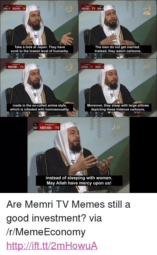 """Anime, Memes, and Cartoons: MEMRI TV  MEMRI . . TV 1110-1  Take a look at Japan. They have  sunk to the lowest level of humanity.  The men do not get married.  Instead, they watch cartoons,  MEMRI TV  made in the so-called anime style,  which is infested with homosexuality.  Moreover, they sleep with large pillows  depicting these hideous cartoons,  MEMRI TV  instead of sleeping with women.  May Allah have mercy upon us! <p>Are Memri TV Memes still a good investment? via /r/MemeEconomy <a href=""""http://ift.tt/2mHowuA"""">http://ift.tt/2mHowuA</a></p>"""