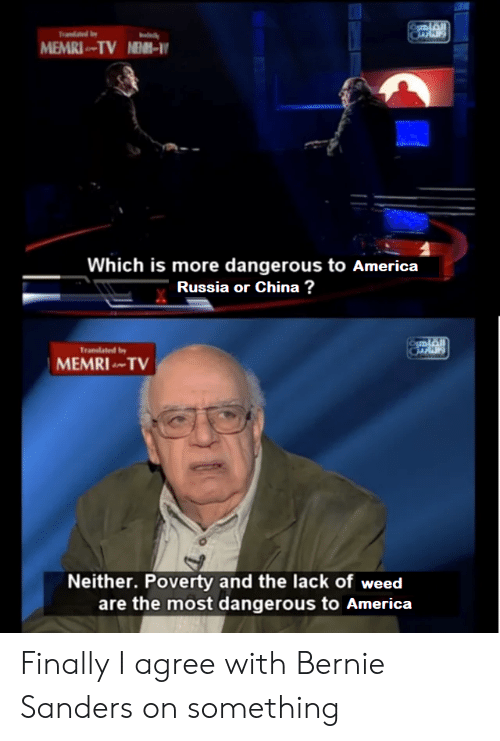 America, Bernie Sanders, and Weed: MEMRI TV N-  Which is more dangerous to America  Russia or China ?  Tranlated b  MEMRI TV  Neither. Poverty and the lack of weed  are the most dangerous to America Finally I agree with Bernie Sanders on something