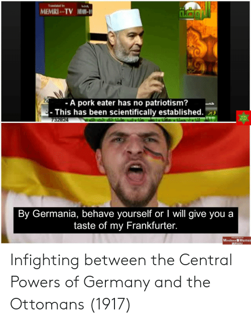 Memes, Germany, and Patriotism: MEMRI TV NIMI-  -A pork eater has no patriotism?  This has been scientifically established.  JD  732824  By Germania, behave yourself or I will give you a  taste of my Frankfurter.  PRESENTED BY  Mindless Memes  WGWLI Infighting between the Central Powers of Germany and the Ottomans (1917)