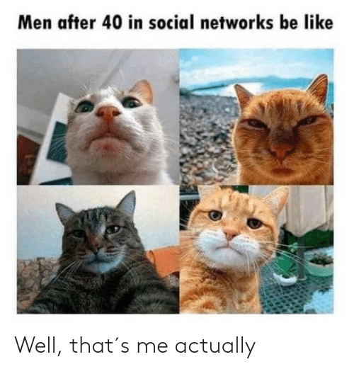 Be Like, Social Networks, and Social: Men after 40 in social networks be like Well, that´s me actually