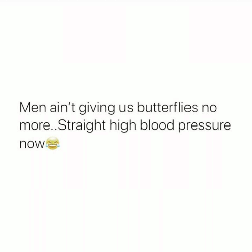 Pressure, Relationships, and Blood Pressure: Men ain't giving us butterflies no  more..Straight high blood pressure  now