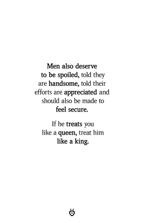 Queen, King, and Him: Men also deserve  to be spoiled, told they  are handsome, told their  efforts are appreciated and  should also be made to  feel secure.  If he treats you  like a queen, treat him  like a king.