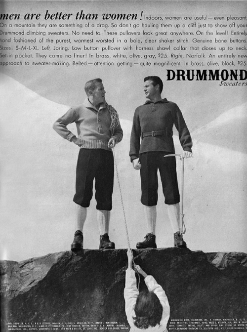 Climbing, Black, and Mars: men are better than women ! Indoors, women are useful- even pleasant  On a mountain they are something of a drag. So don't go hauling them up a cliff just to show off  Drummond climbing sweaters. No need to. These pullovers look great anywhere. On the level! Entirely  hand fashioned of the purest, warmest worsted in a bold, clear shaker stitch. Genuine bone buttons.  Sizes: S-M-L-XL. Left, Joring. Low button pullover with harness shawl collar that closes up to neck.  Set-in pocket. They come no finer! In brass, white, olive, gray, $25. Right, Norfolk. An entirely new  approach to sweater-making. Belted- attention getting -quite magnificent. In brass, olive, black, $25.  your  DRUMMOND  Sweaters  HCSOLD , we,FN, E0rstER,Y.  e LLITO NCuT SATLANTA CA E RCC  cete coFEES HEO, CALI A aL T Cwi  ter.tEA etvta o.3) riTs AVE,AY1, upL,  ifeL LLD,r.CII dO JARAa,L L ,T MARS ,NTO L  EAIA, VASHaTD, .Cat if, H s, P ELER 4YTO 1.t LAZA COLL