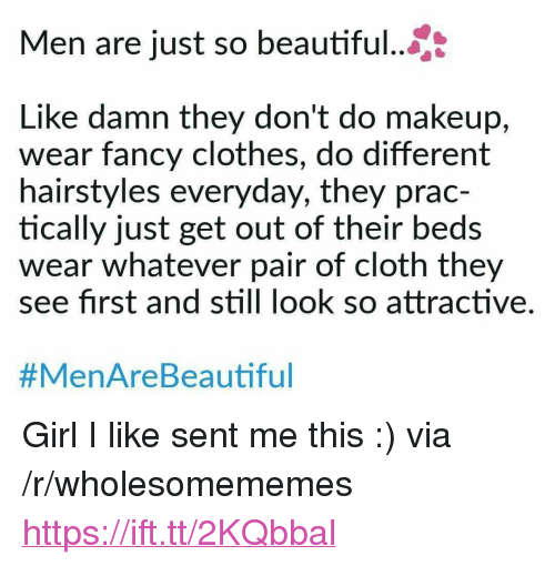 "Hairstyles: Men are just so beautiful...  Like damn they don't do makeup,  wear fancy clothes, do different  hairstyles everyday, they prac-  tically just get out of their beds  wear whatever pair of cloth they  see first and still look so attractive.  #MenAreBea utiful <p>Girl I like sent me this :) via /r/wholesomememes <a href=""https://ift.tt/2KQbbal"">https://ift.tt/2KQbbal</a></p>"
