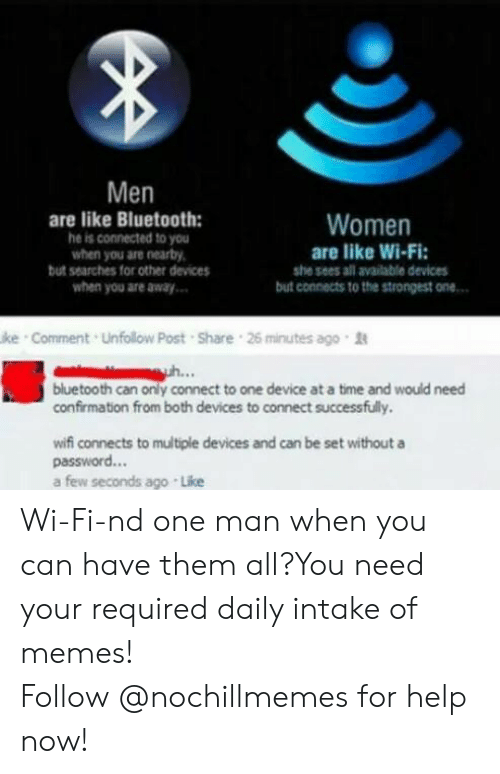 Intake: Men  are like Bluetooth:  he is connected to you  when you are nearby,  but searches for other devices  when you are away  Women  are like Wi-Fi  she sees all available devices  but connects to the strongest one  ke Comment Unfollow Post Share 26 minutes ago  bluetooth can only connect to one device at a time and would need  confirmation from both devices to connect successfully.  wifi connects to multiple devices and can be set withouta  password...  a few seconds ago Like Wi-Fi-nd one man when you can have them all?You need your required daily intake of memes! Follow@nochillmemesfor help now!