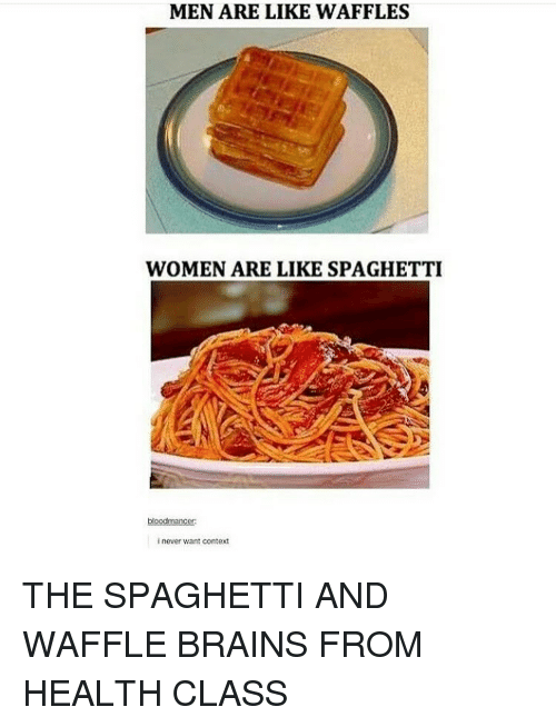 Waffling: MEN ARE LIKE WAFFLES  WOMEN ARE LIKE SPAGHETTI  blood mancer  inever want context THE SPAGHETTI AND WAFFLE BRAINS FROM HEALTH CLASS