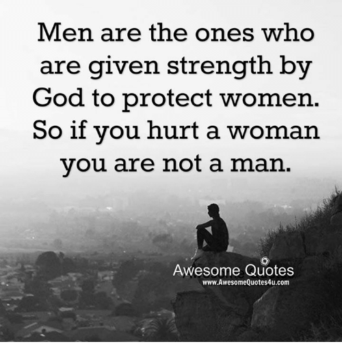awesome quotes: Men are the ones who  are given strength by  God to protect women.  So if you hurt a woman  you are not a man  Awesome Quotes  www.AwesomeQuotes4u.com