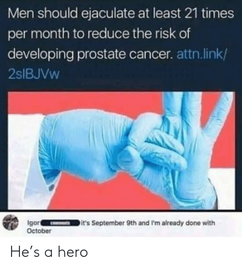 Cancer, Link, and Hero: Men should ejaculate at least 21 times  per month to reduce the risk of  developing prostate cancer. attn.link/  2SIBJVW  Igor  October  it's September 9th and I'm already done with  CNTS He's a hero