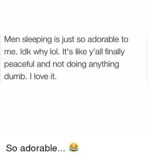 Dumb, Lol, and Love: Men sleeping is just so adorable to  me. ldk why lol. It's like y'all finally  peaceful and not doing anything  dumb. I love it. So adorable... 😂